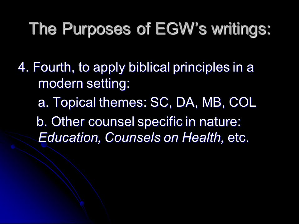 The Purposes of EGW's writings: 4. Fourth, to apply biblical principles in a modern setting: a. Topical themes: SC, DA, MB, COL b. Other counsel speci