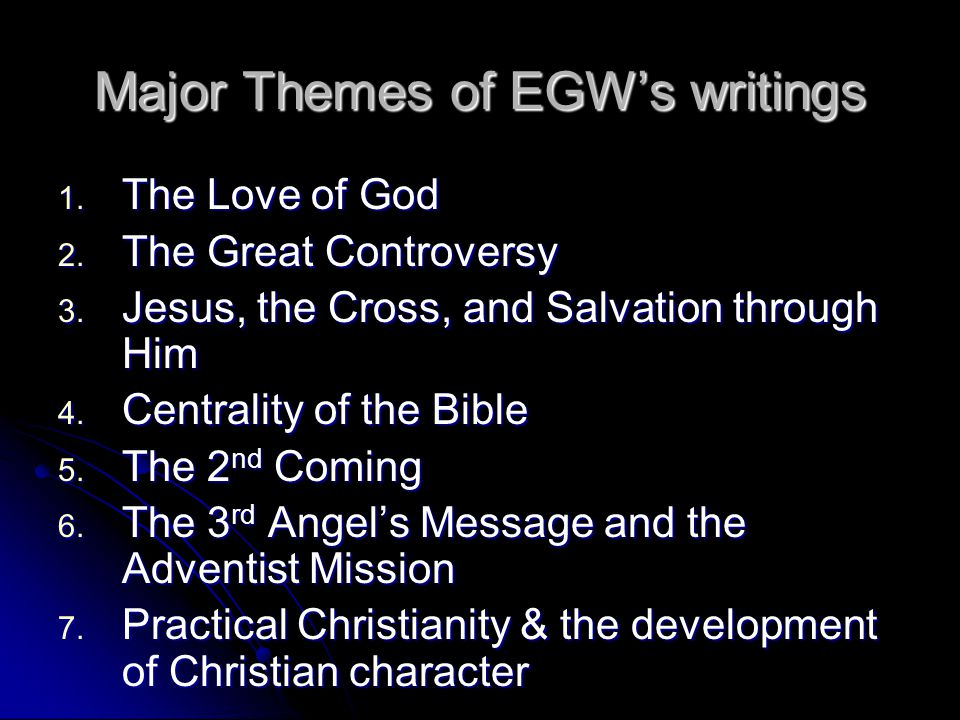 Major Themes of EGW's writings 1. The Love of God 2. The Great Controversy 3. Jesus, the Cross, and Salvation through Him 4. Centrality of the Bible 5
