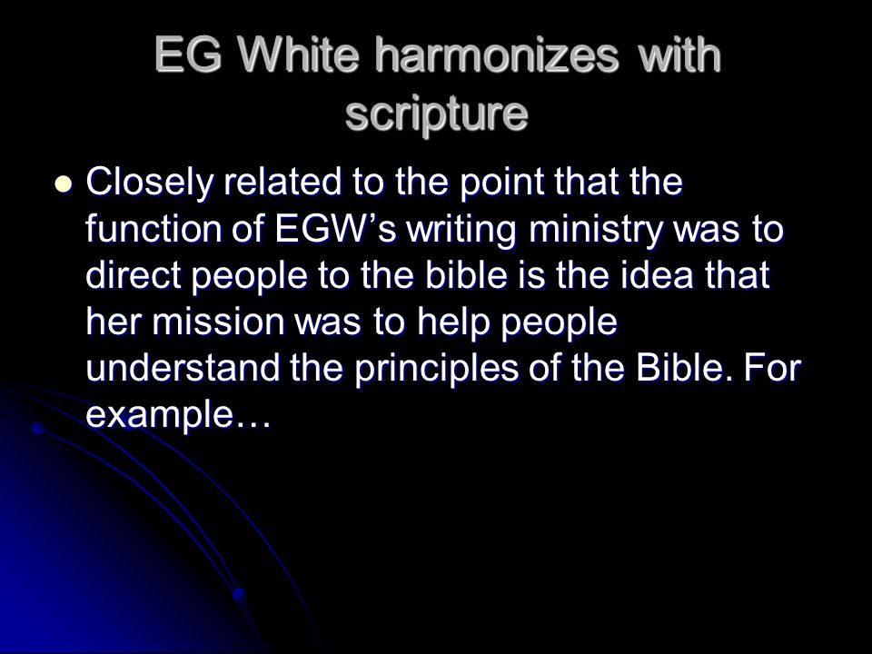 EG White harmonizes with scripture Closely related to the point that the function of EGW's writing ministry was to direct people to the bible is the idea that her mission was to help people understand the principles of the Bible.