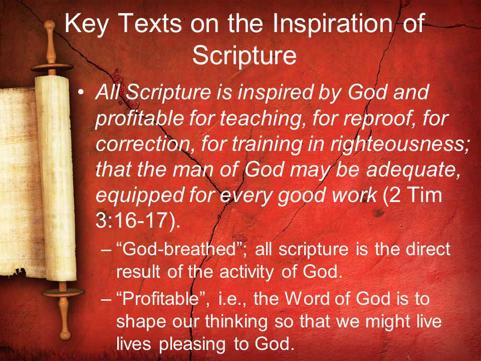 Key Texts on the Inspiration of Scripture All Scripture is inspired by God and profitable for teaching, for reproof, for correction, for training in righteousness; that the man of God may be adequate, equipped for every good work (2 Tim 3:16-17).