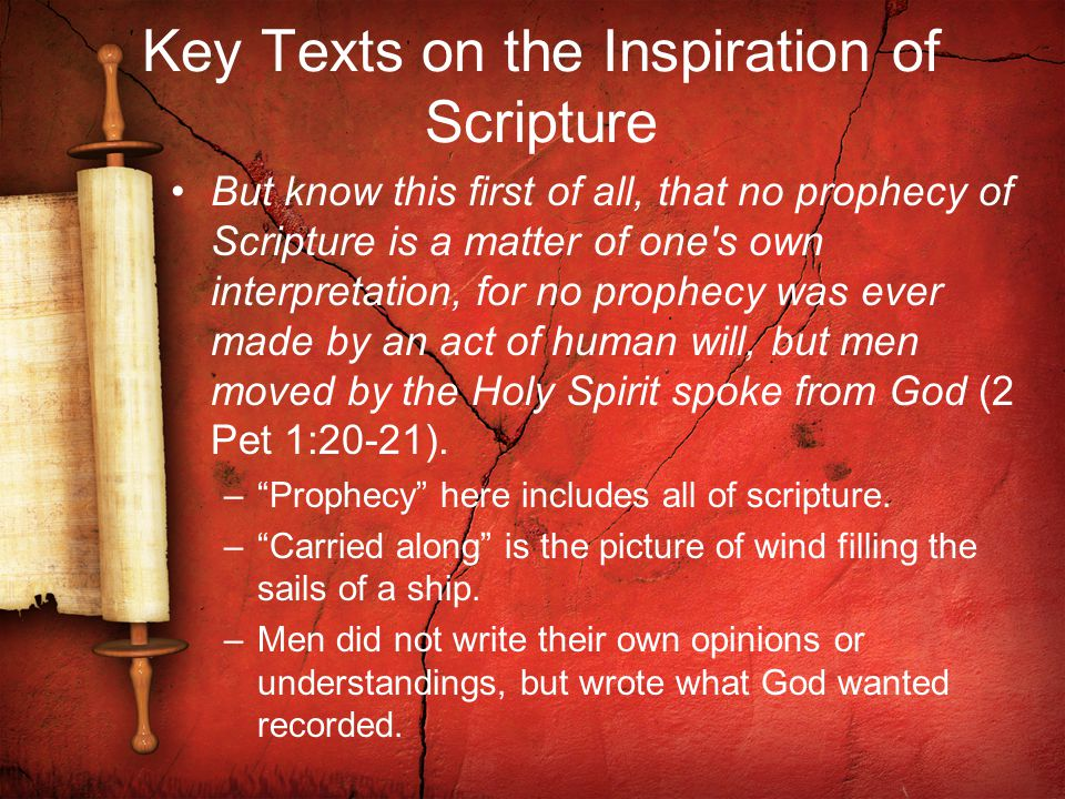 Key Texts on the Inspiration of Scripture But know this first of all, that no prophecy of Scripture is a matter of one s own interpretation, for no prophecy was ever made by an act of human will, but men moved by the Holy Spirit spoke from God (2 Pet 1:20-21).