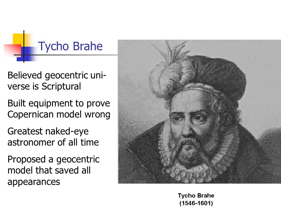 Tycho Brahe Believed geocentric uni- verse is Scriptural Built equipment to prove Copernican model wrong Greatest naked-eye astronomer of all time Proposed a geocentric model that saved all appearances