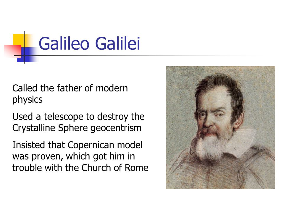 Galileo Galilei Called the father of modern physics Used a telescope to destroy the Crystalline Sphere geocentrism Insisted that Copernican model was proven, which got him in trouble with the Church of Rome
