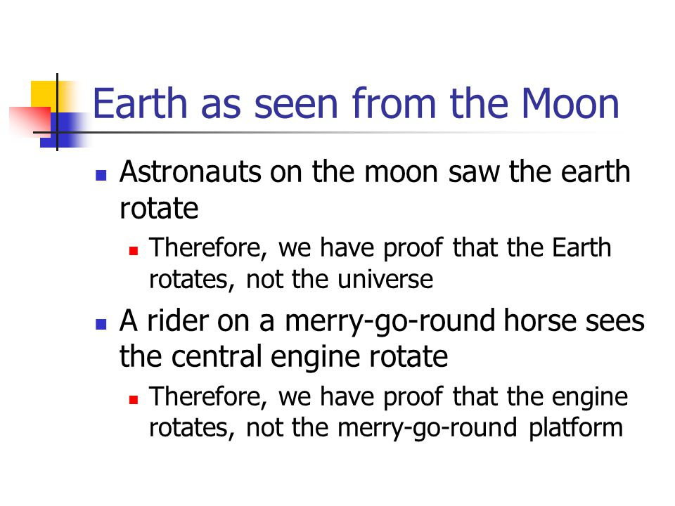 Earth as seen from the Moon Astronauts on the moon saw the earth rotate Therefore, we have proof that the Earth rotates, not the universe A rider on a merry-go-round horse sees the central engine rotate Therefore, we have proof that the engine rotates, not the merry-go-round platform