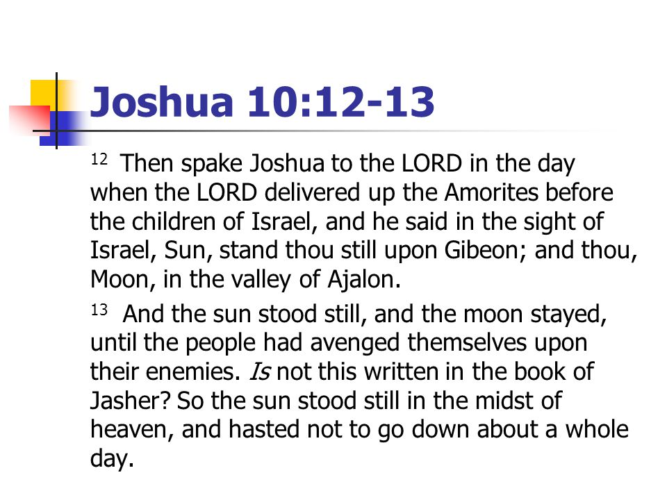 Joshua 10:12-13 12 Then spake Joshua to the LORD in the day when the LORD delivered up the Amorites before the children of Israel, and he said in the sight of Israel, Sun, stand thou still upon Gibeon; and thou, Moon, in the valley of Ajalon.
