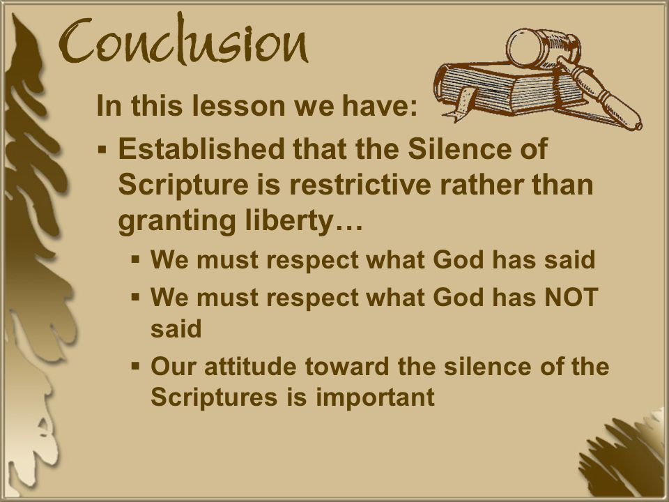 Conclusion In this lesson we have:  Established that the Silence of Scripture is restrictive rather than granting liberty…  We must respect what God has said  We must respect what God has NOT said  Our attitude toward the silence of the Scriptures is important