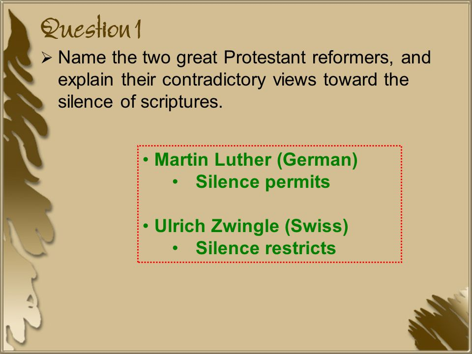 Question 1  Name the two great Protestant reformers, and explain their contradictory views toward the silence of scriptures.