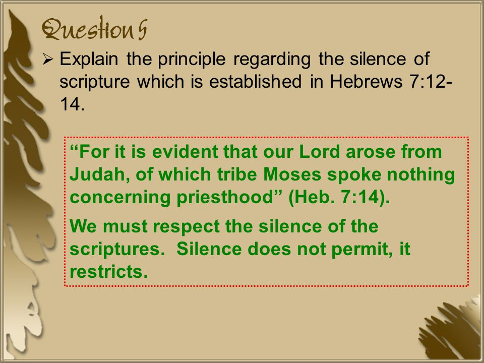 Question 5  Explain the principle regarding the silence of scripture which is established in Hebrews 7:12- 14.