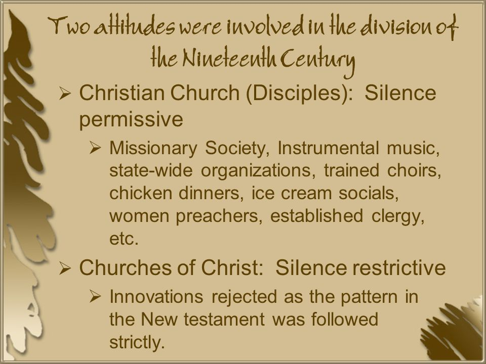Two attitudes were involved in the division of the Nineteenth Century  Christian Church (Disciples): Silence permissive  Missionary Society, Instrumental music, state-wide organizations, trained choirs, chicken dinners, ice cream socials, women preachers, established clergy, etc.