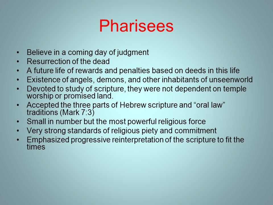 Pharisees Believe in a coming day of judgment Resurrection of the dead A future life of rewards and penalties based on deeds in this life Existence of angels, demons, and other inhabitants of unseenworld Devoted to study of scripture, they were not dependent on temple worship or promised land.