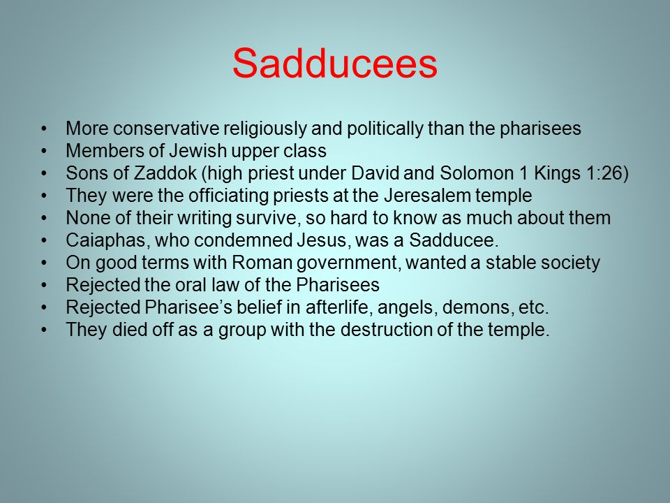 Sadducees More conservative religiously and politically than the pharisees Members of Jewish upper class Sons of Zaddok (high priest under David and Solomon 1 Kings 1:26) They were the officiating priests at the Jeresalem temple None of their writing survive, so hard to know as much about them Caiaphas, who condemned Jesus, was a Sadducee.