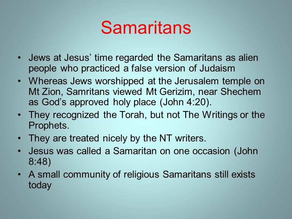 Samaritans Jews at Jesus' time regarded the Samaritans as alien people who practiced a false version of Judaism Whereas Jews worshipped at the Jerusalem temple on Mt Zion, Samritans viewed Mt Gerizim, near Shechem as God's approved holy place (John 4:20).