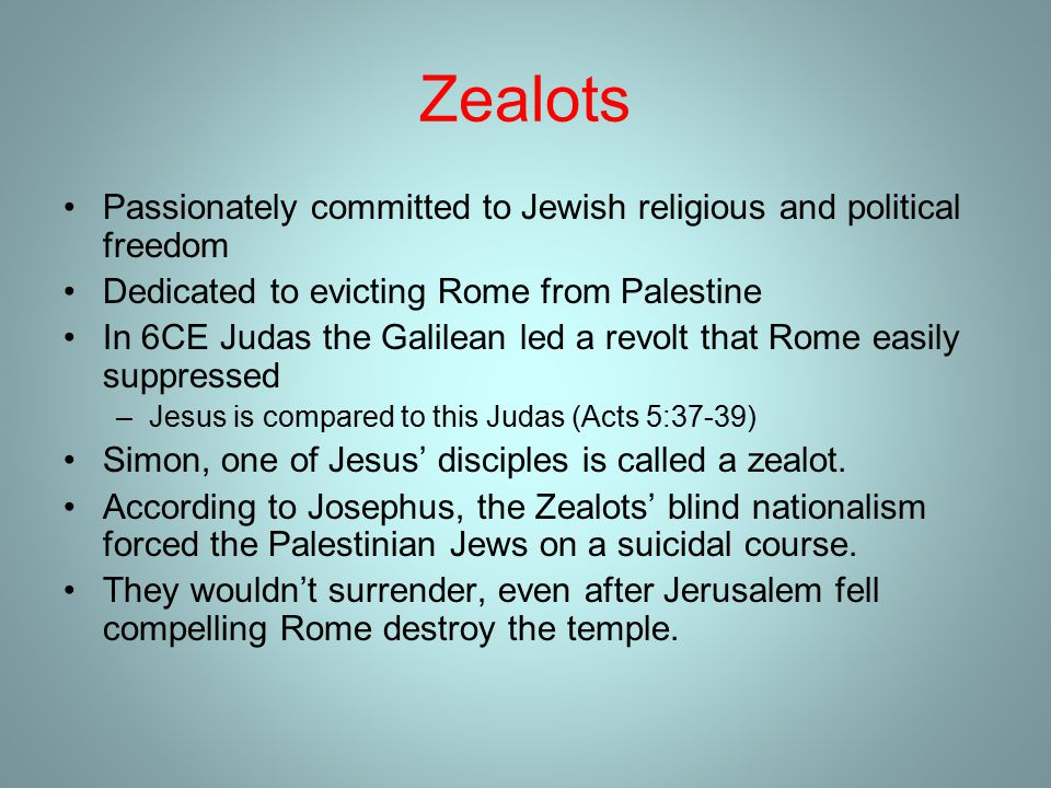 Zealots Passionately committed to Jewish religious and political freedom Dedicated to evicting Rome from Palestine In 6CE Judas the Galilean led a revolt that Rome easily suppressed –Jesus is compared to this Judas (Acts 5:37-39) Simon, one of Jesus' disciples is called a zealot.
