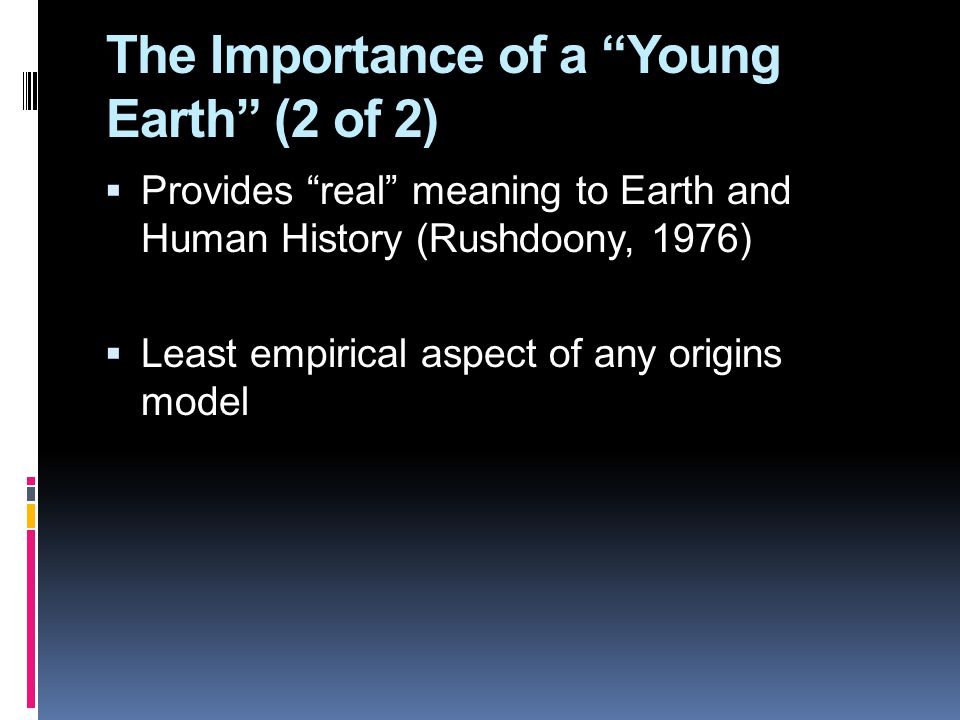 The Importance of a Young Earth (2 of 2)  Provides real meaning to Earth and Human History (Rushdoony, 1976)  Least empirical aspect of any origins model