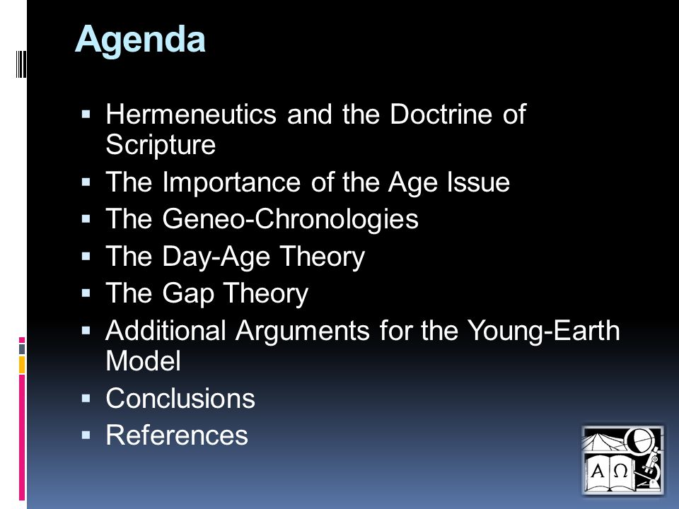 Agenda  Hermeneutics and the Doctrine of Scripture  The Importance of the Age Issue  The Geneo-Chronologies  The Day-Age Theory  The Gap Theory  Additional Arguments for the Young-Earth Model  Conclusions  References
