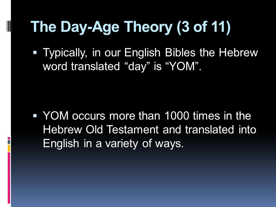 The Day-Age Theory (3 of 11)  Typically, in our English Bibles the Hebrew word translated day is YOM .