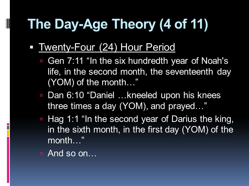 The Day-Age Theory (4 of 11)  Twenty-Four (24) Hour Period  Gen 7:11 In the six hundredth year of Noah s life, in the second month, the seventeenth day (YOM) of the month…  Dan 6:10 Daniel …kneeled upon his knees three times a day (YOM), and prayed…  Hag 1:1 In the second year of Darius the king, in the sixth month, in the first day (YOM) of the month…  And so on…