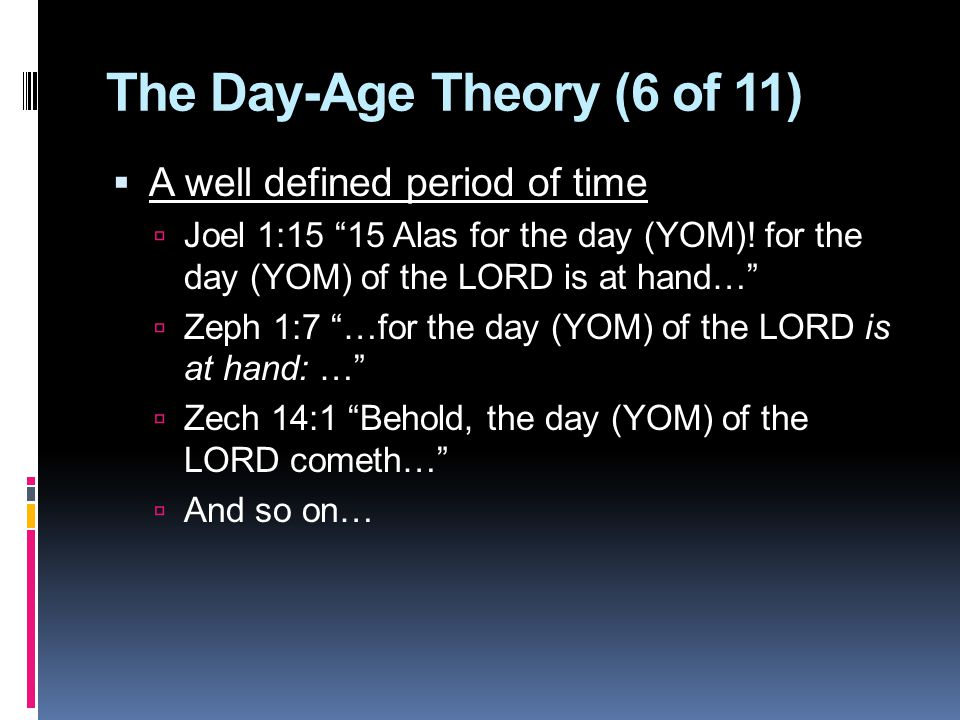 The Day-Age Theory (6 of 11)  A well defined period of time  Joel 1:15 15 Alas for the day (YOM).