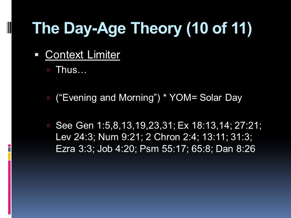 The Day-Age Theory (10 of 11)  Context Limiter  Thus…  ( Evening and Morning ) * YOM= Solar Day  See Gen 1:5,8,13,19,23,31; Ex 18:13,14; 27:21; Lev 24:3; Num 9:21; 2 Chron 2:4; 13:11; 31:3; Ezra 3:3; Job 4:20; Psm 55:17; 65:8; Dan 8:26