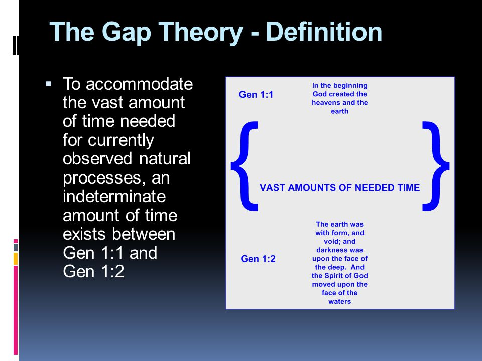 The Gap Theory - Definition  To accommodate the vast amount of time needed for currently observed natural processes, an indeterminate amount of time exists between Gen 1:1 and Gen 1:2