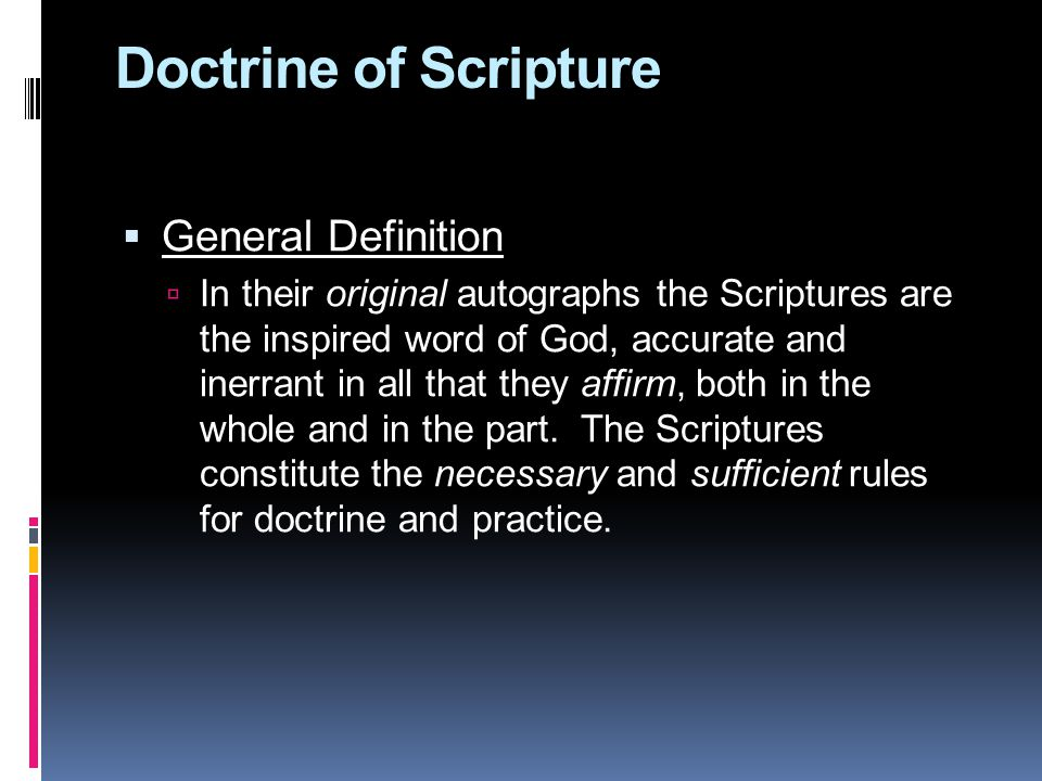 Doctrine of Scripture  General Definition  In their original autographs the Scriptures are the inspired word of God, accurate and inerrant in all that they affirm, both in the whole and in the part.