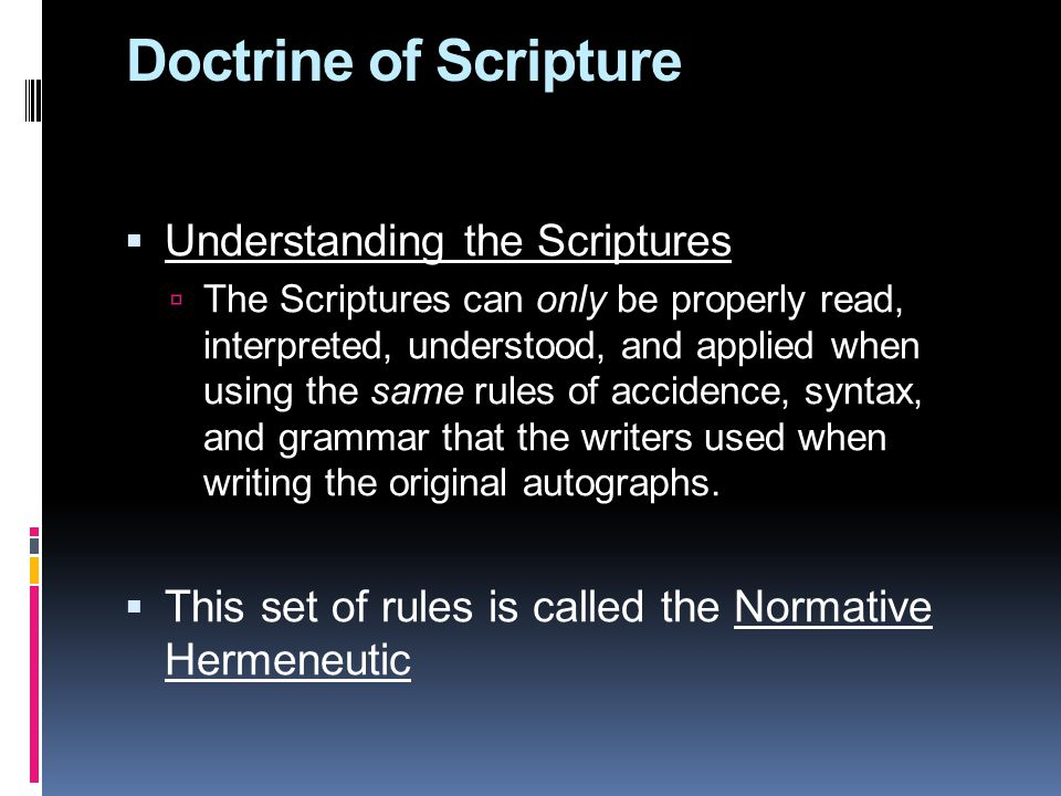 Doctrine of Scripture  Understanding the Scriptures  The Scriptures can only be properly read, interpreted, understood, and applied when using the same rules of accidence, syntax, and grammar that the writers used when writing the original autographs.
