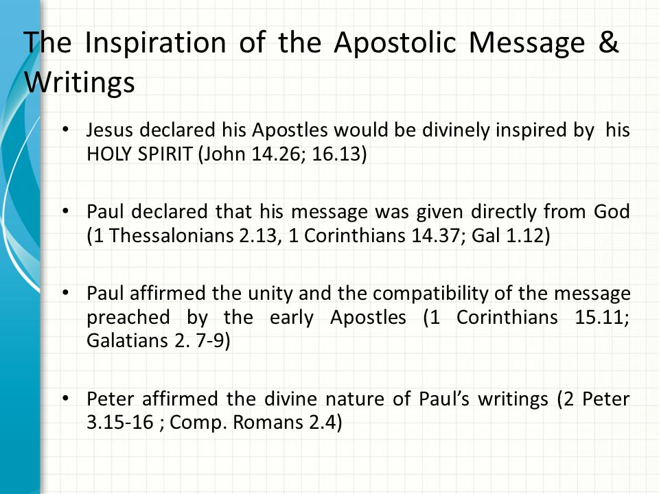 The Inspiration of the Apostolic Message & Writings Jesus declared his Apostles would be divinely inspired by his HOLY SPIRIT (John 14.26; 16.13) Paul declared that his message was given directly from God (1 Thessalonians 2.13, 1 Corinthians 14.37; Gal 1.12) Paul affirmed the unity and the compatibility of the message preached by the early Apostles (1 Corinthians 15.11; Galatians 2.