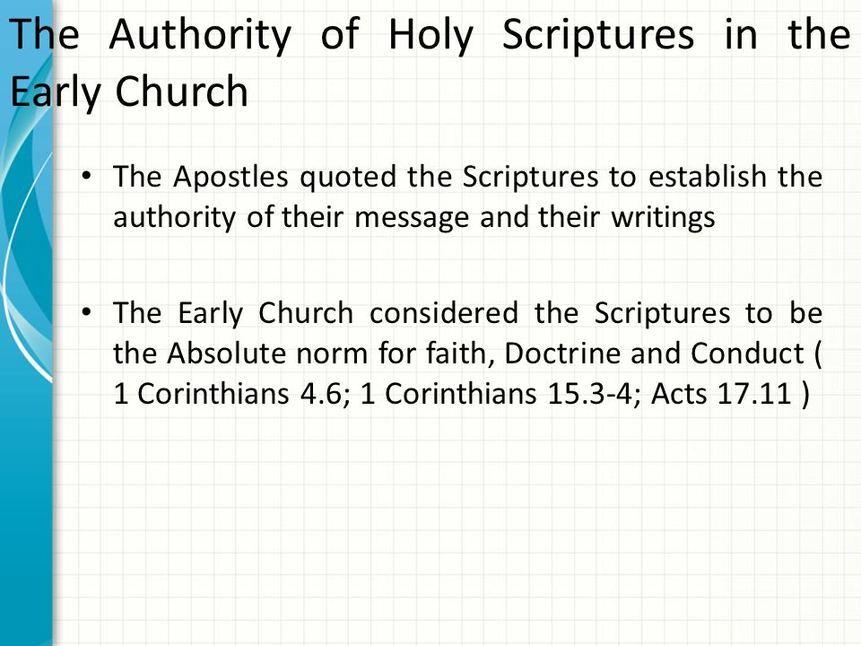 The Authority of Holy Scriptures in the Early Church The Apostles quoted the Scriptures to establish the authority of their message and their writings The Early Church considered the Scriptures to be the Absolute norm for faith, Doctrine and Conduct ( 1 Corinthians 4.6; 1 Corinthians 15.3-4; Acts 17.11 )