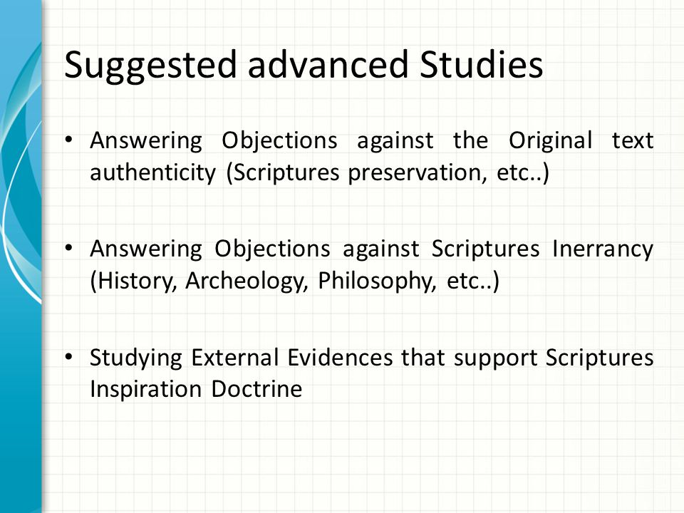 Suggested advanced Studies Answering Objections against the Original text authenticity (Scriptures preservation, etc..) Answering Objections against Scriptures Inerrancy (History, Archeology, Philosophy, etc..) Studying External Evidences that support Scriptures Inspiration Doctrine