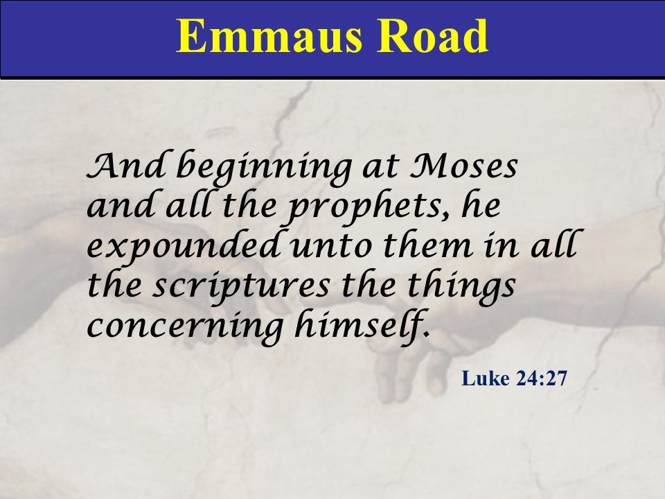 Emmaus Road And beginning at Moses and all the prophets, he expounded unto them in all the scriptures the things concerning himself. Luke 24:27