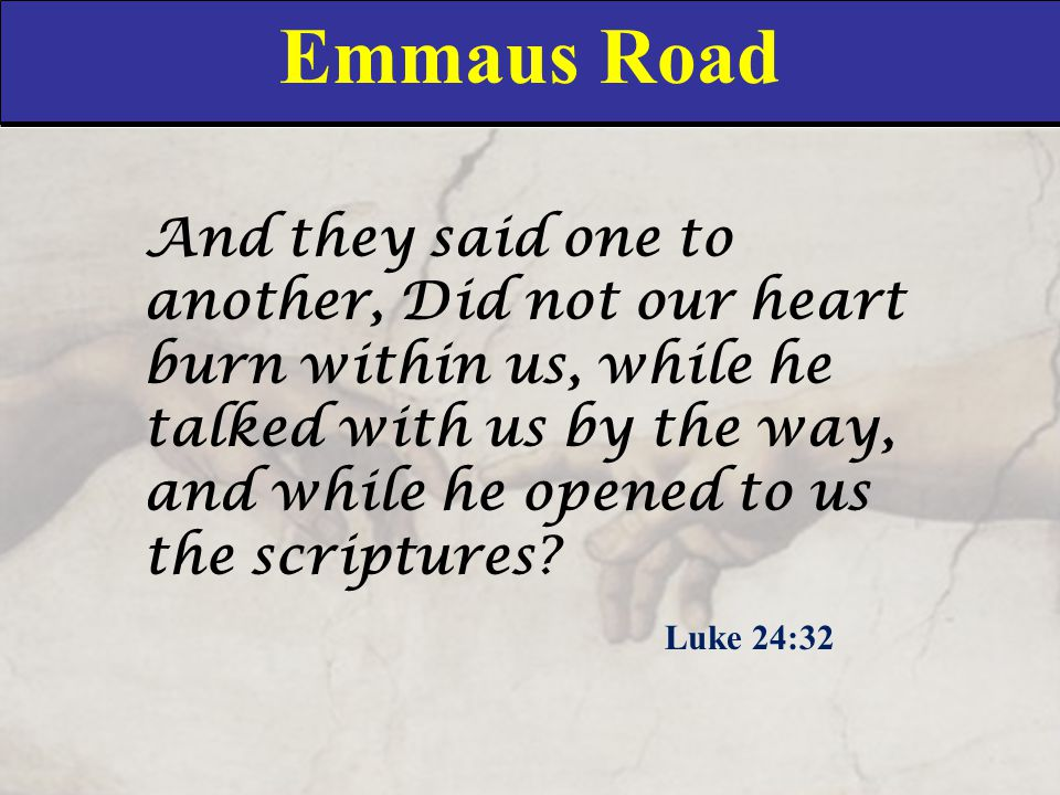 Emmaus Road And they said one to another, Did not our heart burn within us, while he talked with us by the way, and while he opened to us the scriptur