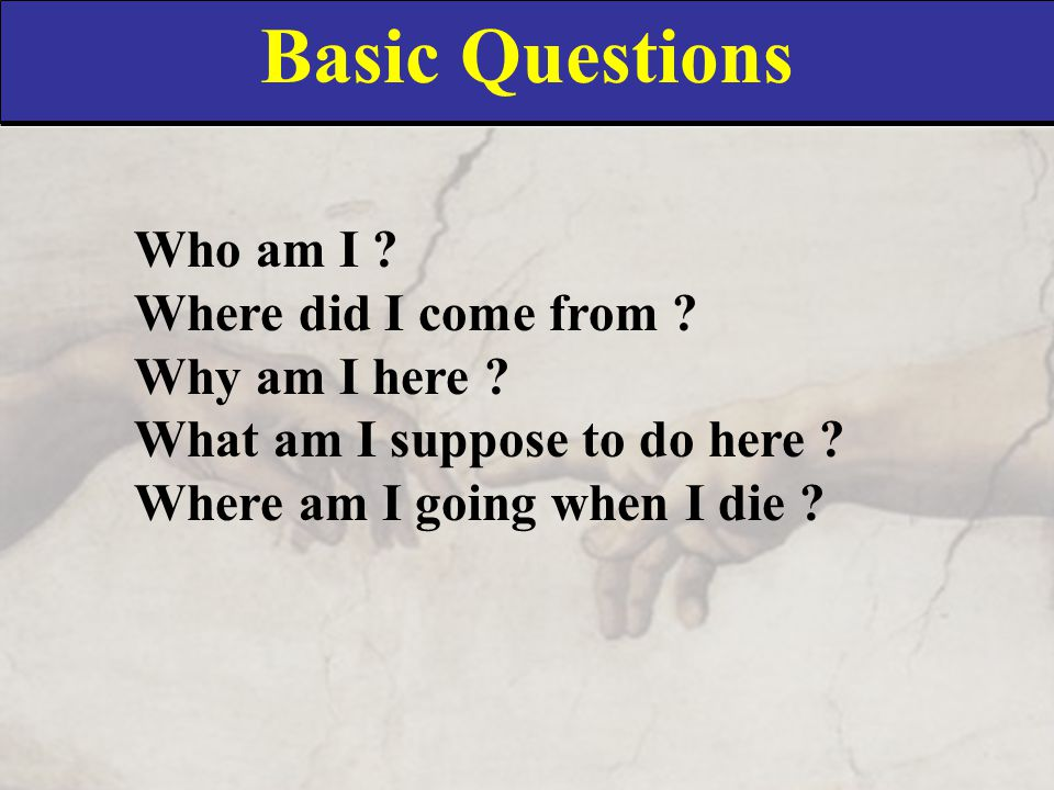 Basic Questions Who am I ? Where did I come from ? Why am I here ? What am I suppose to do here ? Where am I going when I die ?