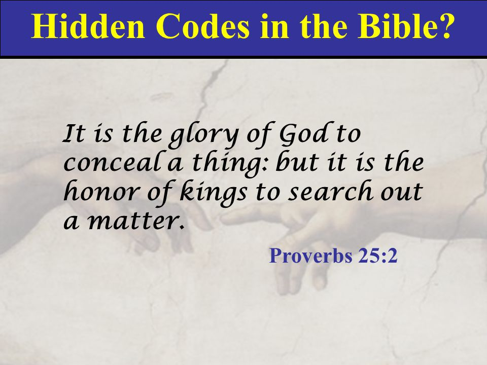 Hidden Codes in the Bible? It is the glory of God to conceal a thing: but it is the honor of kings to search out a matter. Proverbs 25:2