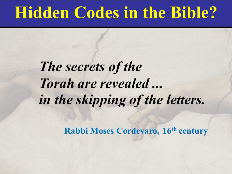 Hidden Codes in the Bible? The secrets of the Torah are revealed... in the skipping of the letters. Rabbi Moses Cordevaro, 16 th century