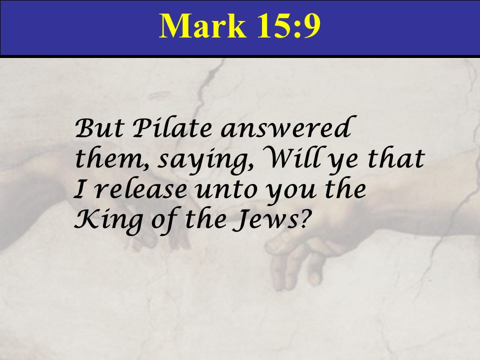 Mark 15:9 But Pilate answered them, saying, Will ye that I release unto you the King of the Jews?