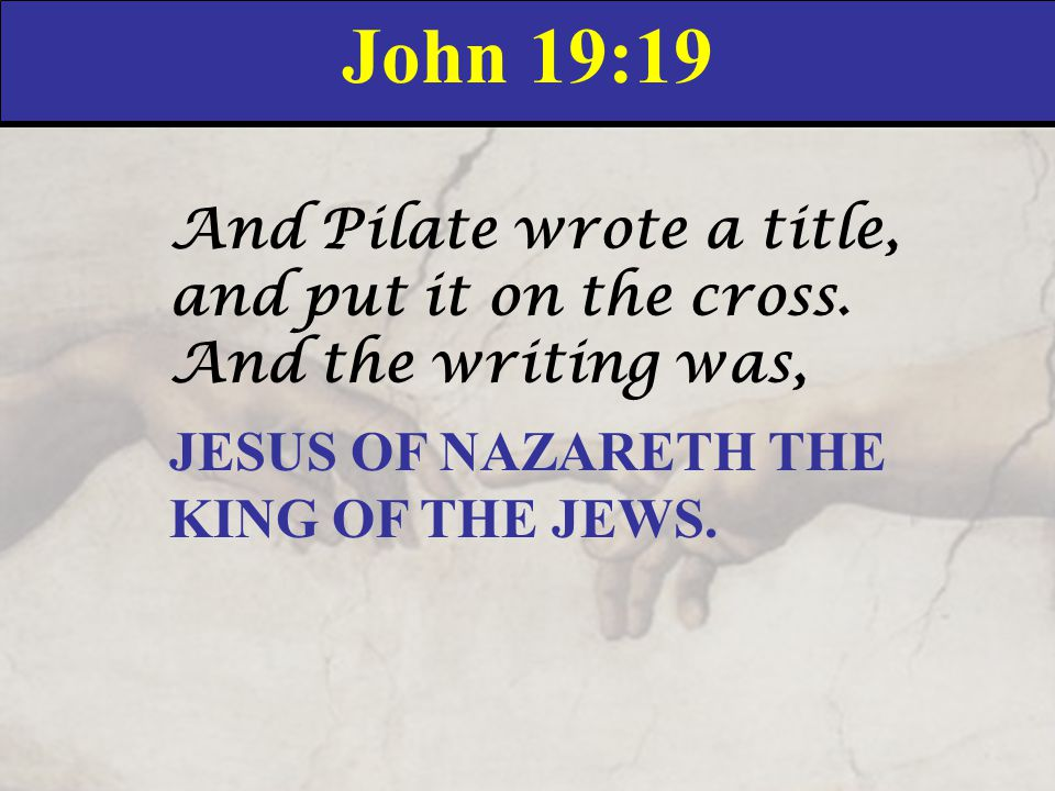 John 19:19 And Pilate wrote a title, and put it on the cross. And the writing was, JESUS OF NAZARETH THE KING OF THE JEWS.