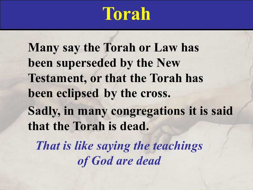 Torah Many say the Torah or Law has been superseded by the New Testament, or that the Torah has been eclipsed by the cross. Sadly, in many congregatio