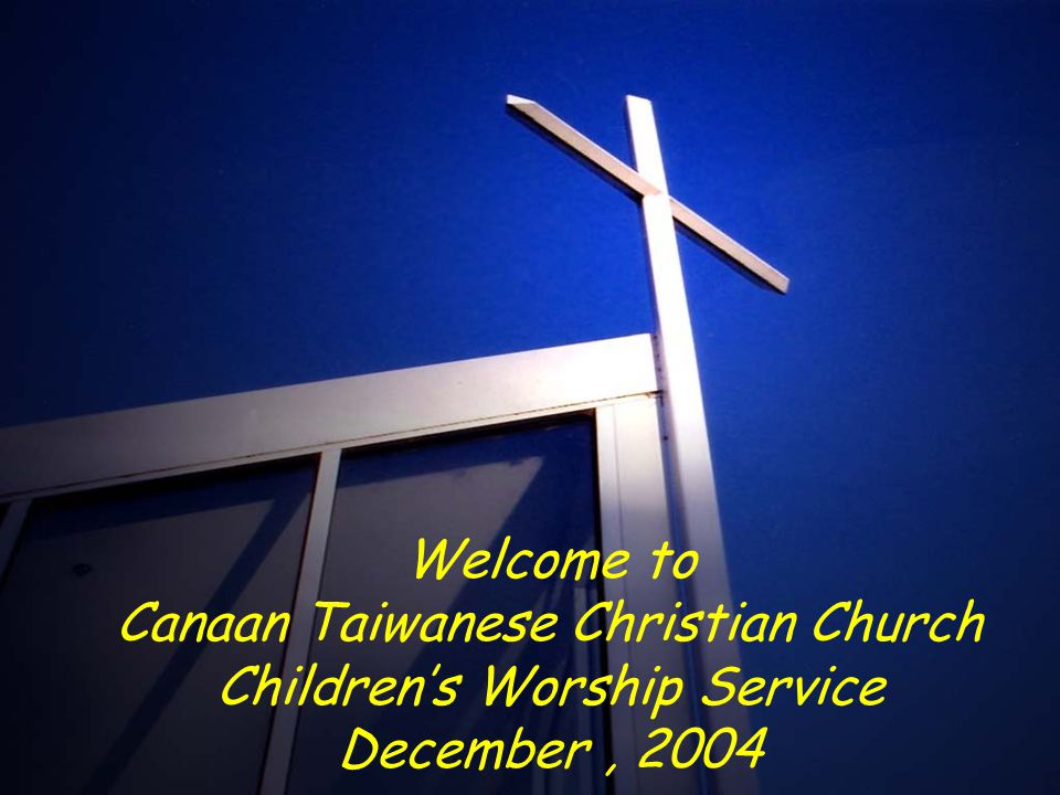 Welcome to Canaan Taiwanese Christian Church Children's Worship Service December, 2004