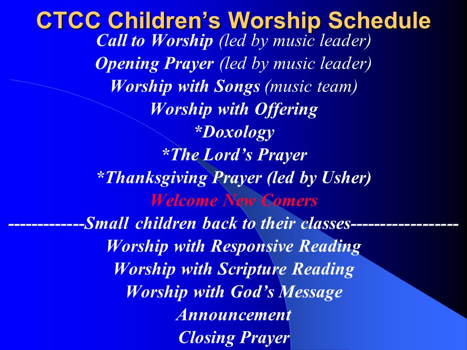 CTCC Children's Worship Schedule Call to Worship (led by music leader) Opening Prayer (led by music leader) Worship with Songs (music team) Worship with Offering *Doxology *The Lord's Prayer *Thanksgiving Prayer (led by Usher) Welcome New Comers -------------Small children back to their classes------------------ Worship with Responsive Reading Worship with Scripture Reading Worship with God's Message Announcement Closing Prayer