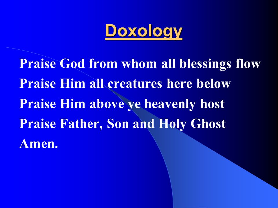 Doxology Praise God from whom all blessings flow Praise Him all creatures here below Praise Him above ye heavenly host Praise Father, Son and Holy Gho