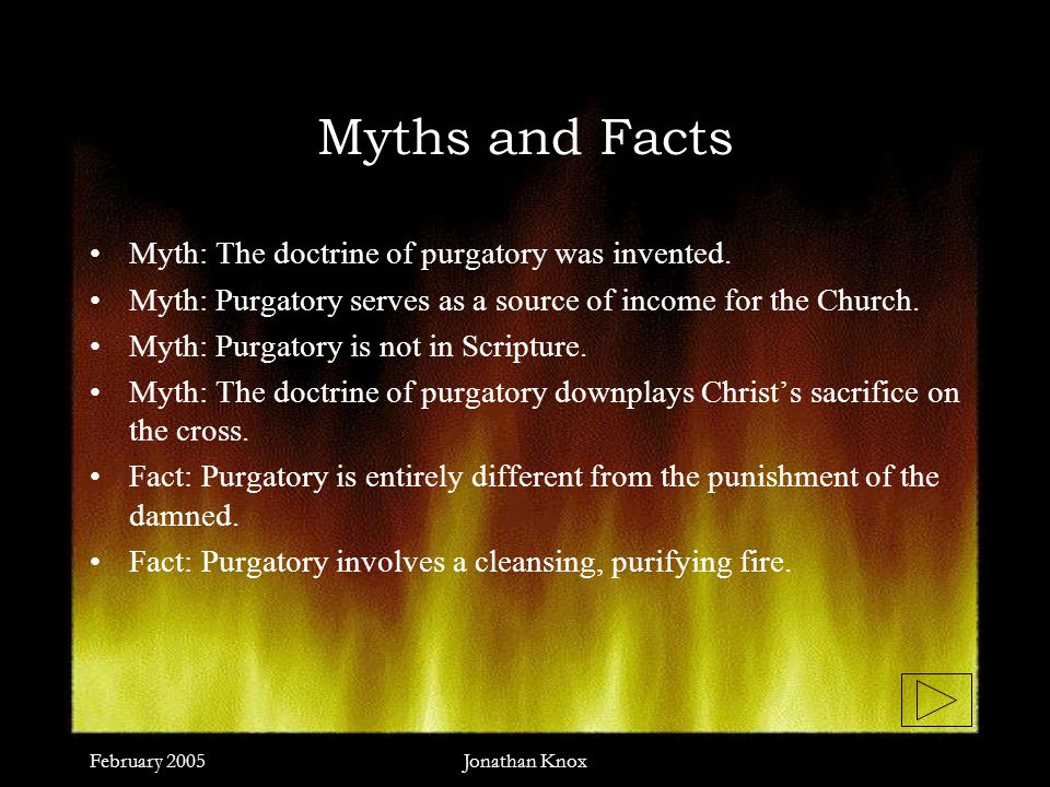 February 2005Jonathan Knox Myths and Facts Myth: The doctrine of purgatory was invented.