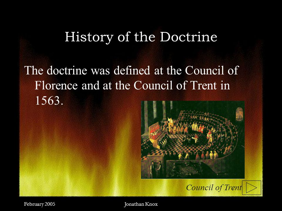 February 2005Jonathan Knox History of the Doctrine The doctrine was defined at the Council of Florence and at the Council of Trent in 1563.