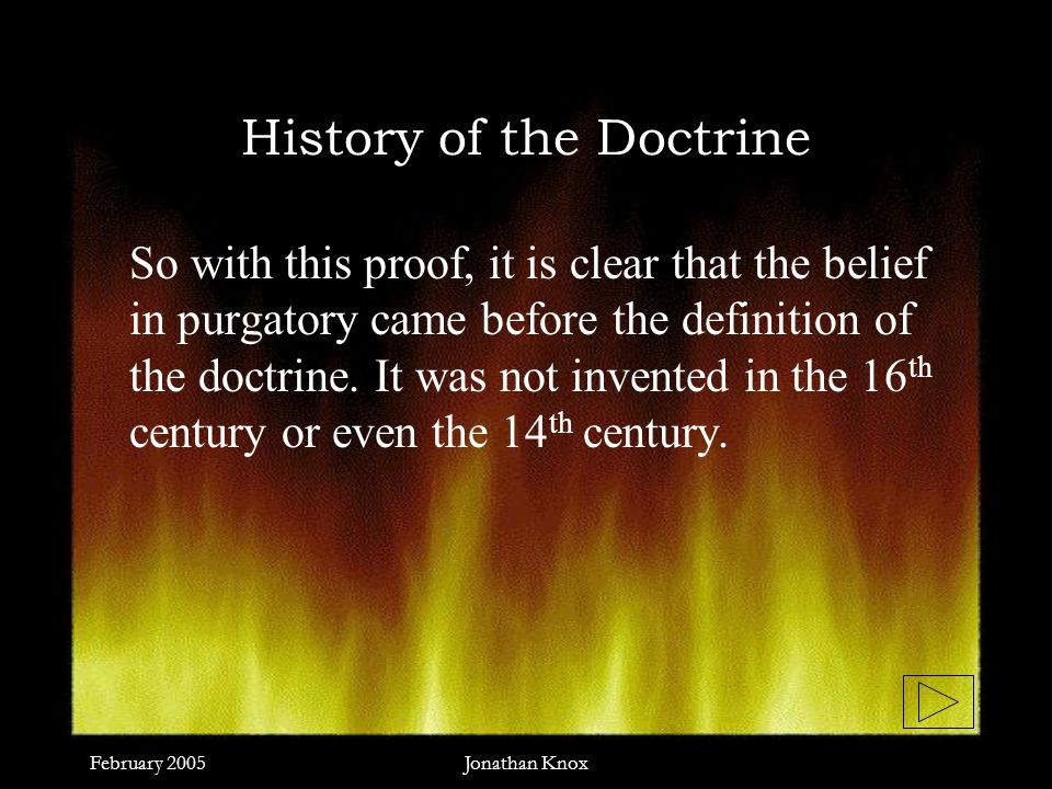 February 2005Jonathan Knox History of the Doctrine So with this proof, it is clear that the belief in purgatory came before the definition of the doctrine.