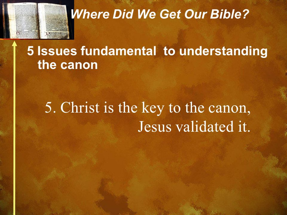Where Did We Get Our Bible? 5 Issues fundamental to understanding the canon 5. Christ is the key to the canon, Jesus validated it.