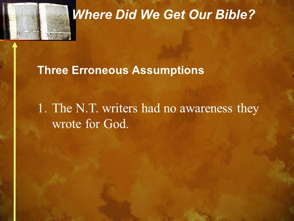 Where Did We Get Our Bible? Three Erroneous Assumptions 1.The N.T. writers had no awareness they wrote for God.