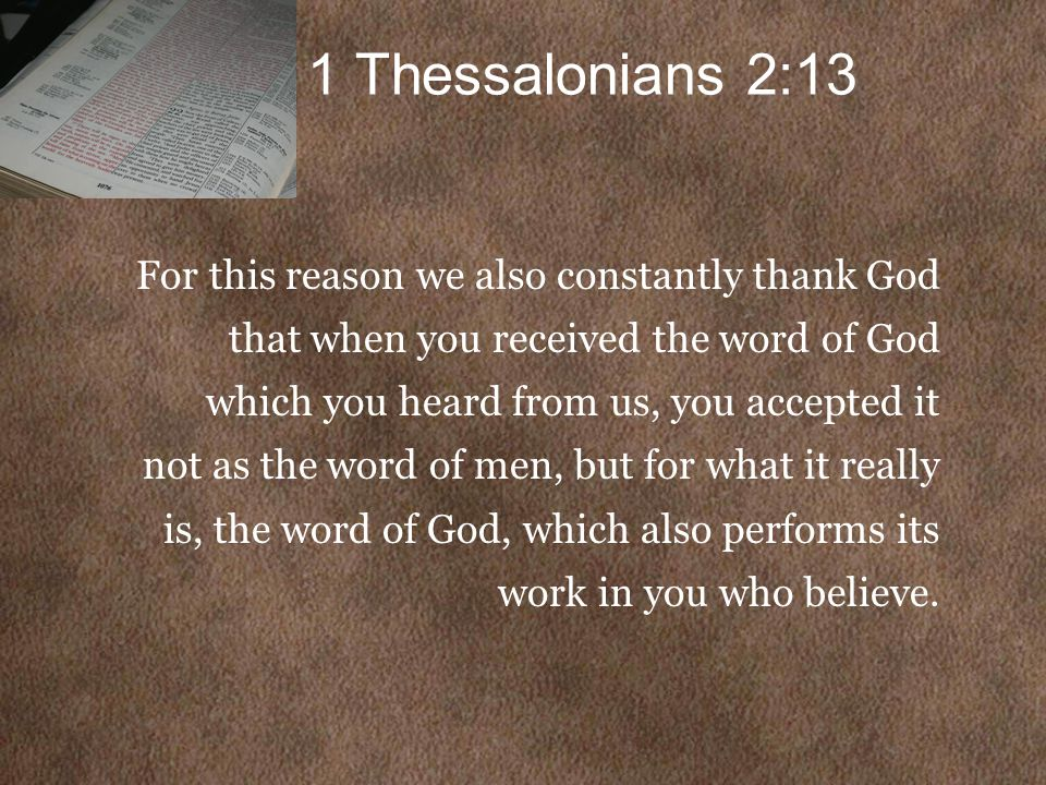 1 Thessalonians 2:13 For this reason we also constantly thank God that when you received the word of God which you heard from us, you accepted it not