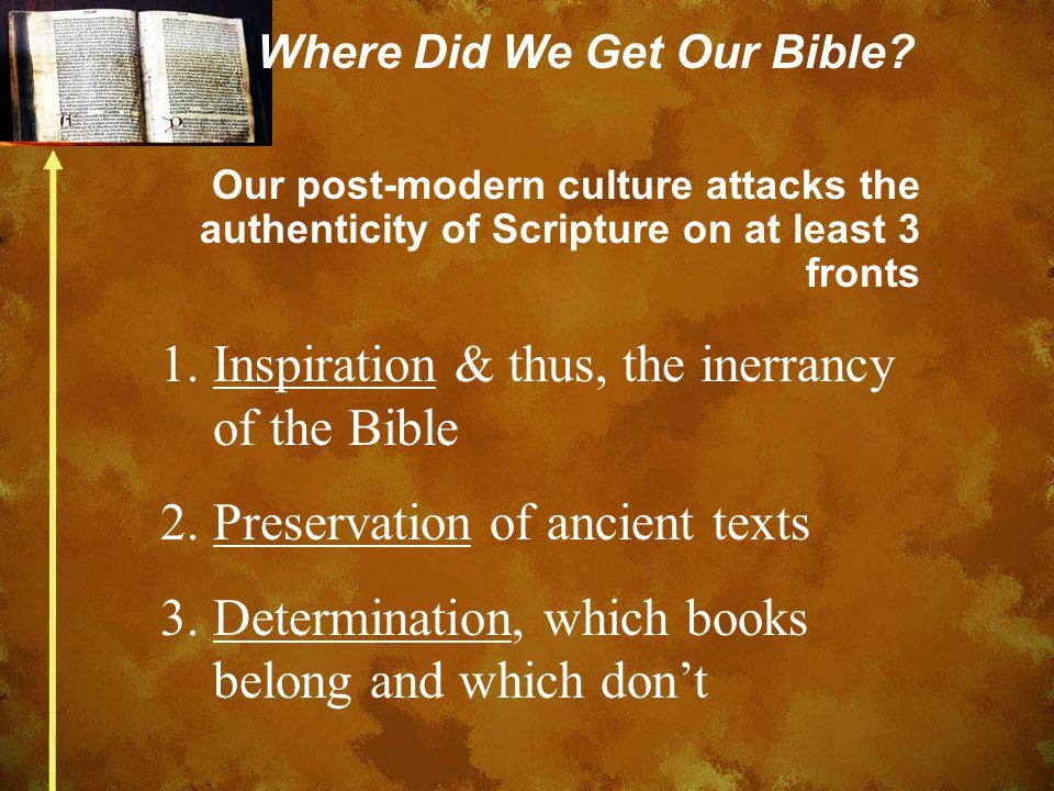 Where Did We Get Our Bible? Our post-modern culture attacks the authenticity of Scripture on at least 3 fronts 1.Inspiration & thus, the inerrancy of