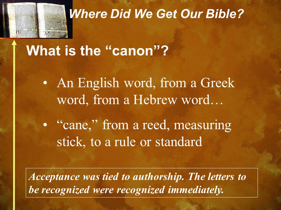 "Where Did We Get Our Bible? What is the ""canon""? An English word, from a Greek word, from a Hebrew word… ""cane,"" from a reed, measuring stick, to a ru"