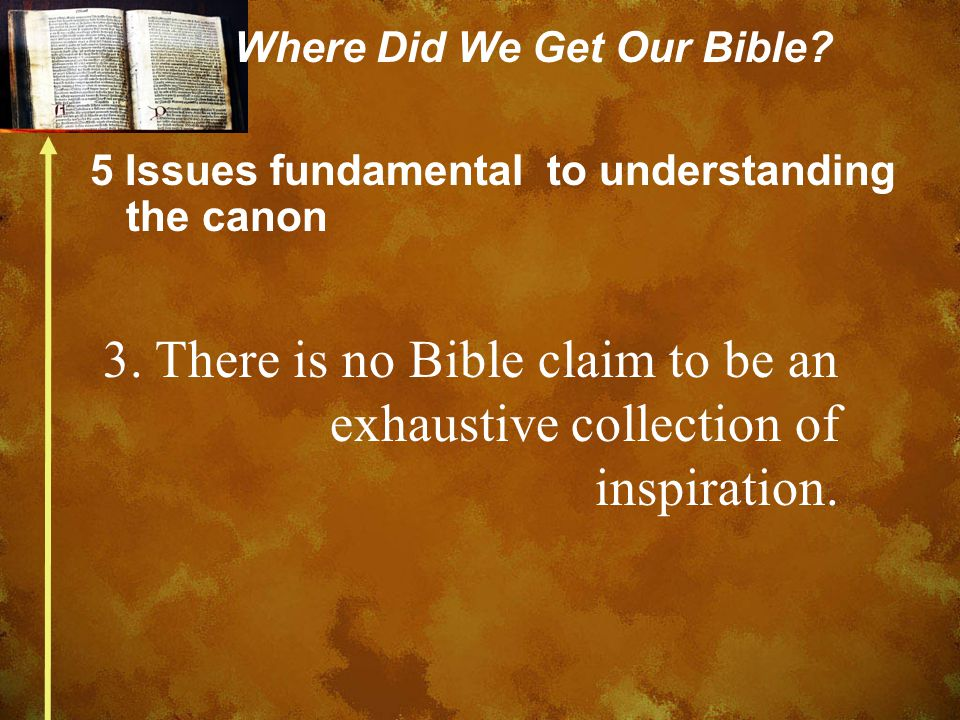 Where Did We Get Our Bible? 5 Issues fundamental to understanding the canon 3. There is no Bible claim to be an exhaustive collection of inspiration.