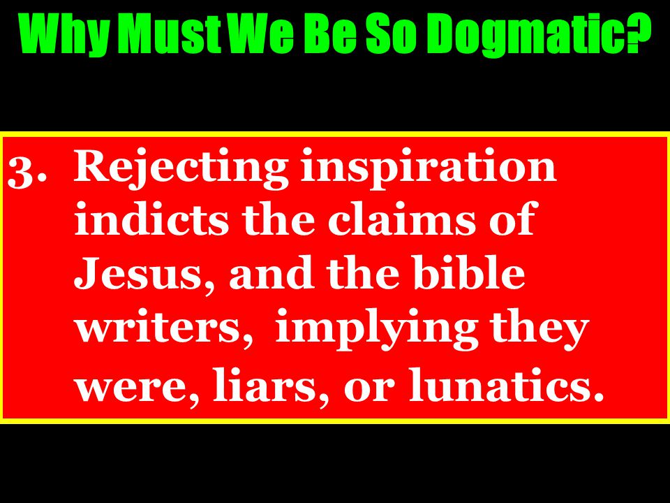3. Rejecting inspiration indicts the claims of Jesus, and the bible writers, implying they were, liars, or lunatics. Why Must We Be So Dogmatic?